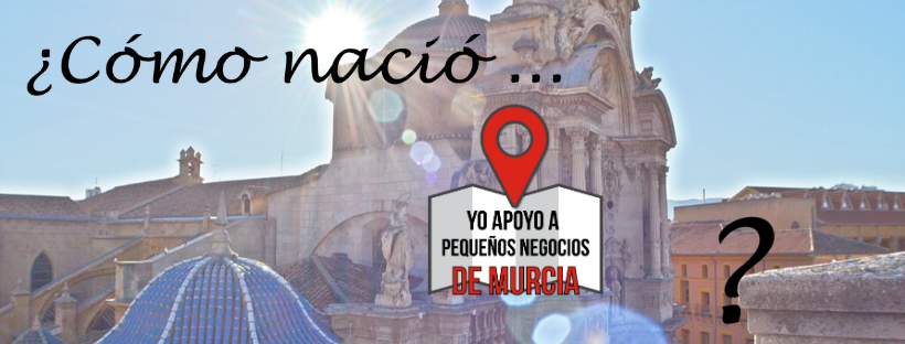 """¿Cómo nació """"Yo apoyo a pequeños negocios de Murcia""""?"""